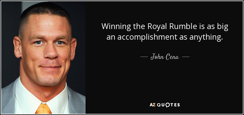 Winning the Royal Rumble is as big an accomplishment as anything. - John Cena