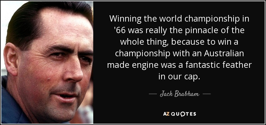 Winning the world championship in '66 was really the pinnacle of the whole thing, because to win a championship with an Australian made engine was a fantastic feather in our cap. - Jack Brabham