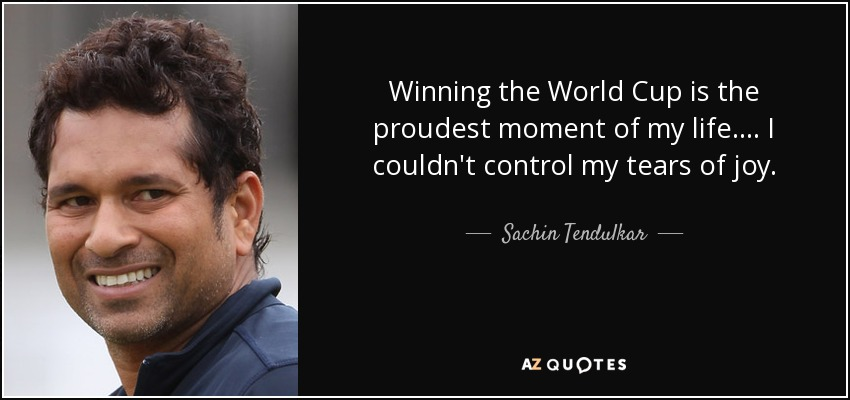 Winning the World Cup is the proudest moment of my life. ... I couldn't control my tears of joy. - Sachin Tendulkar
