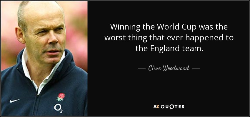 Winning the World Cup was the worst thing that ever happened to the England team. - Clive Woodward
