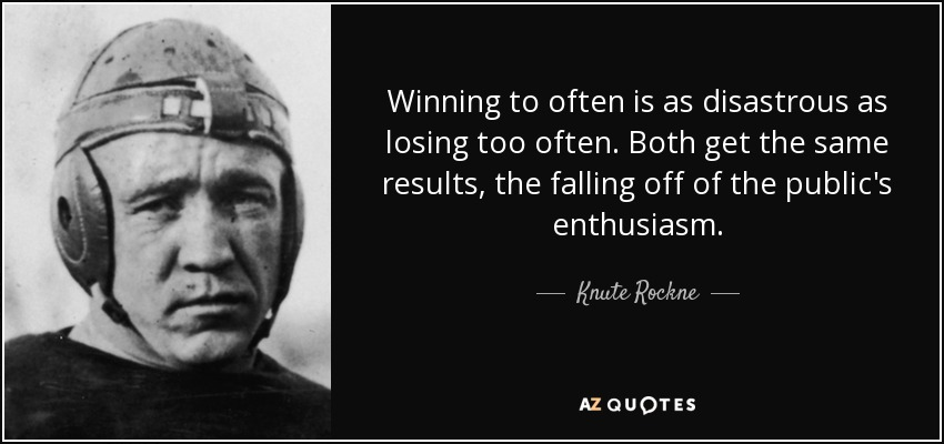 Winning to often is as disastrous as losing too often. Both get the same results, the falling off of the public's enthusiasm. - Knute Rockne