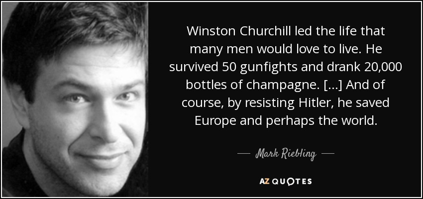 Mark Riebling Quote Winston Churchill Led The Life That Many Men Amazing Winston Churchill Love Quotes