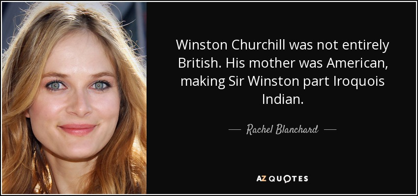 Winston Churchill was not entirely British. His mother was American, making Sir Winston part Iroquois Indian. - Rachel Blanchard