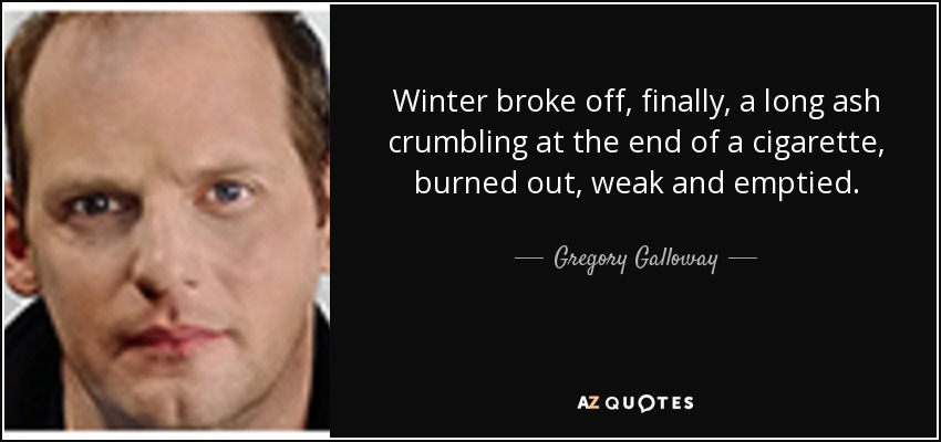 Winter broke off, finally, a long ash crumbling at the end of a cigarette, burned out, weak and emptied. - Gregory Galloway