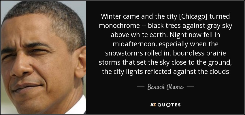 Winter came and the city [Chicago] turned monochrome -- black trees against gray sky above white earth. Night now fell in midafternoon, especially when the snowstorms rolled in, boundless prairie storms that set the sky close to the ground, the city lights reflected against the clouds - Barack Obama