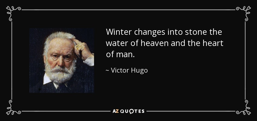Winter changes into stone the water of heaven and the heart of man. - Victor Hugo