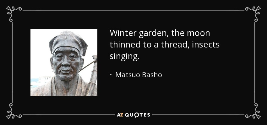 Winter garden, the moon thinned to a thread, insects singing. - Matsuo Basho