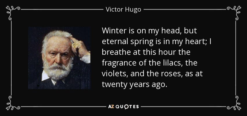 Winter is on my head, but eternal spring is in my heart; I breathe at this hour the fragrance of the lilacs, the violets, and the roses, as at twenty years ago. - Victor Hugo