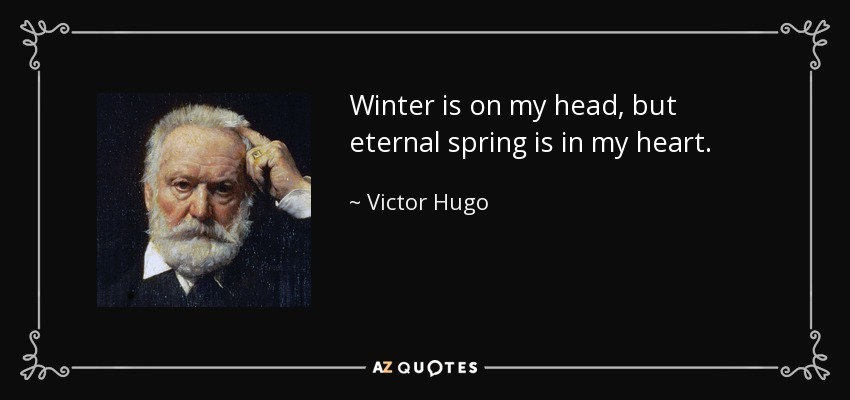 Winter is on my head, but eternal spring is in my heart. - Victor Hugo