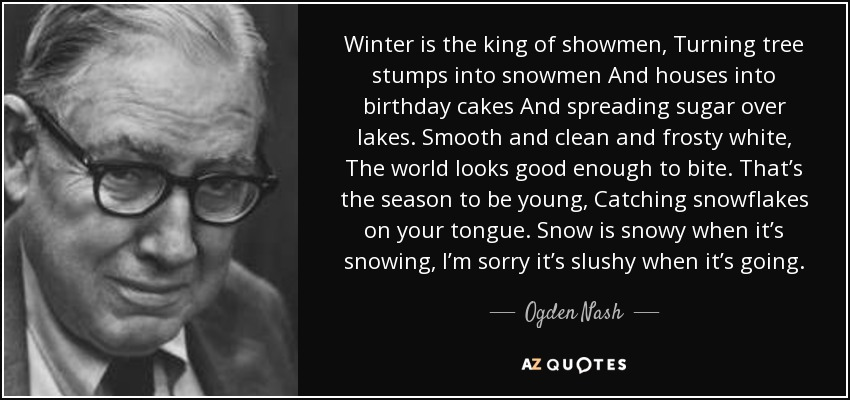 Winter is the king of showmen, Turning tree stumps into snowmen And houses into birthday cakes And spreading sugar over lakes. Smooth and clean and frosty white, The world looks good enough to bite. That's the season to be young, Catching snowflakes on your tongue. Snow is snowy when it's snowing, I'm sorry it's slushy when it's going. - Ogden Nash