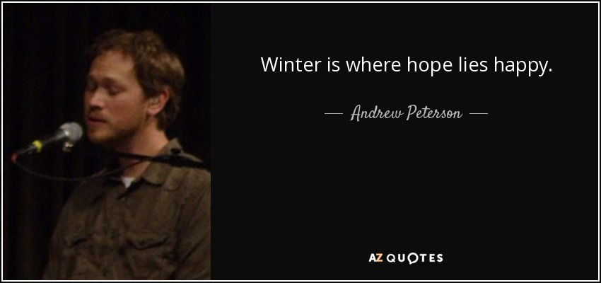 Winter is where hope lies happy. - Andrew Peterson