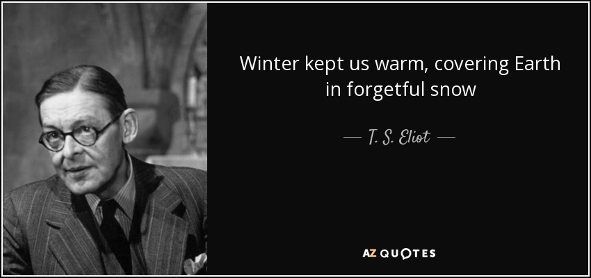 Winter kept us warm, covering Earth in forgetful snow - T. S. Eliot