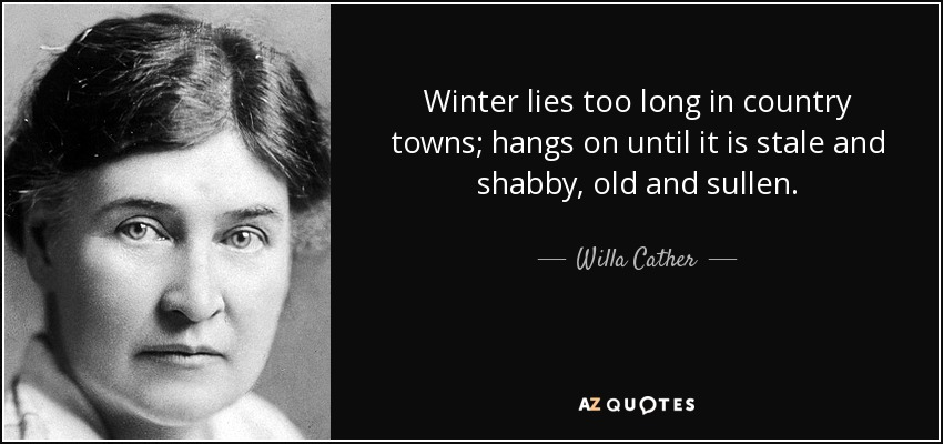Winter lies too long in country towns; hangs on until it is stale and shabby, old and sullen. - Willa Cather