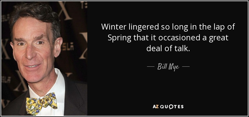 Winter lingered so long in the lap of Spring that it occasioned a great deal of talk. - Bill Nye