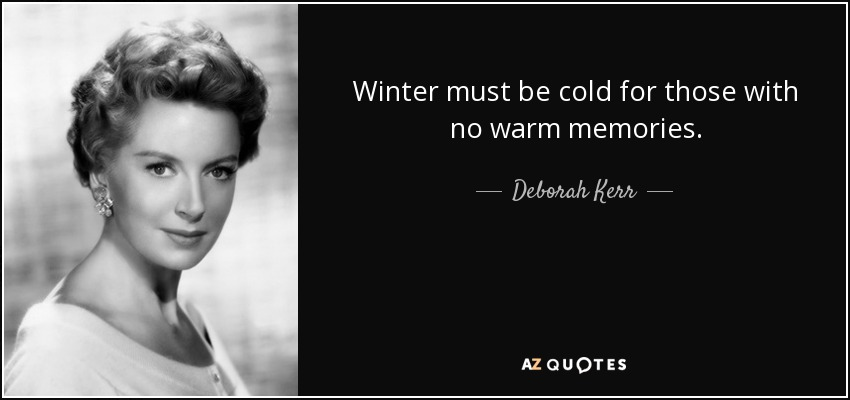 Winter must be cold for those with no warm memories. - Deborah Kerr