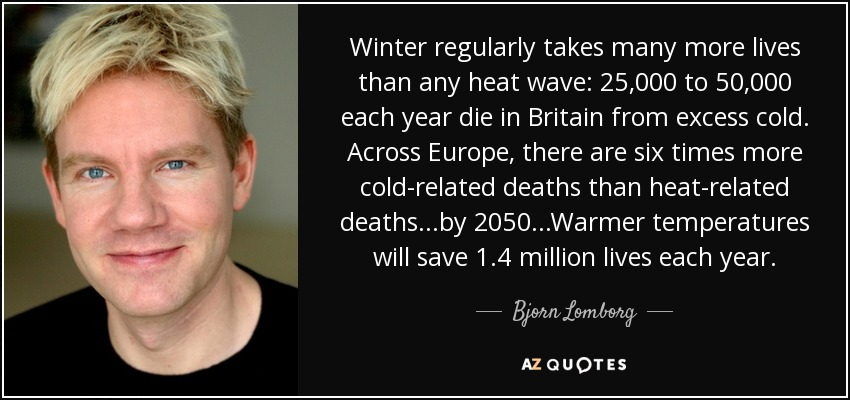 Winter regularly takes many more lives than any heat wave: 25,000 to 50,000 each year die in Britain from excess cold. Across Europe, there are six times more cold-related deaths than heat-related deaths...by 2050...Warmer temperatures will save 1.4 million lives each year. - Bjorn Lomborg