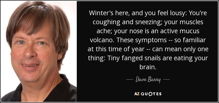 Winter's here, and you feel lousy: You're coughing and sneezing; your muscles ache; your nose is an active mucus volcano. These symptoms -- so familiar at this time of year -- can mean only one thing: Tiny fanged snails are eating your brain. - Dave Barry