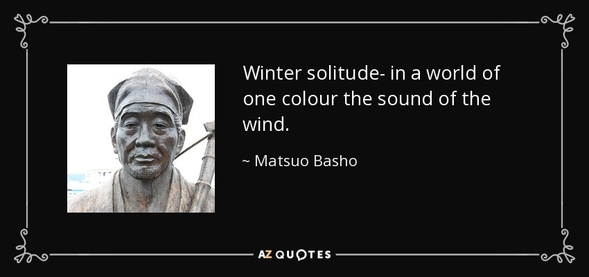 Winter solitude- in a world of one colour the sound of the wind. - Matsuo Basho