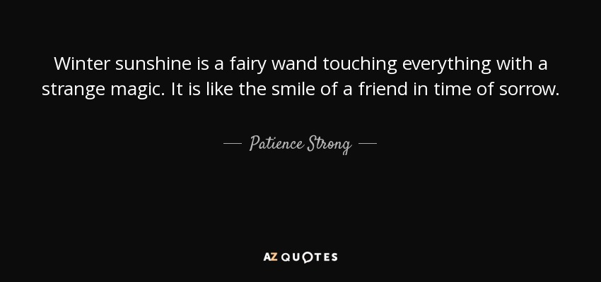 Winter sunshine is a fairy wand touching everything with a strange magic. It is like the smile of a friend in time of sorrow. - Patience Strong
