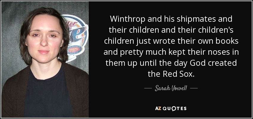 Winthrop and his shipmates and their children and their children's children just wrote their own books and pretty much kept their noses in them up until the day God created the Red Sox. - Sarah Vowell