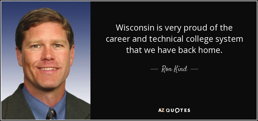 Wisconsin is very proud of the career and technical college system that we have back home. - Ron Kind