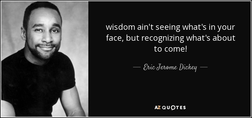 wisdom ain't seeing what's in your face, but recognizing what's about to come! - Eric Jerome Dickey