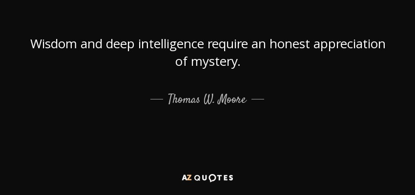 Wisdom and deep intelligence require an honest appreciation of mystery. - Thomas W. Moore