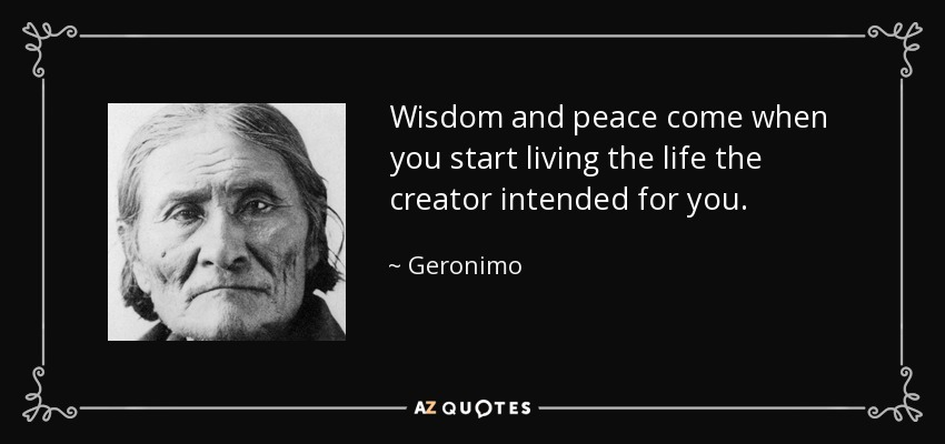Wisdom and peace come when you start living the life the creator intended for you. - Geronimo
