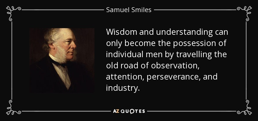 Wisdom and understanding can only become the possession of individual men by travelling the old road of observation, attention, perseverance, and industry. - Samuel Smiles