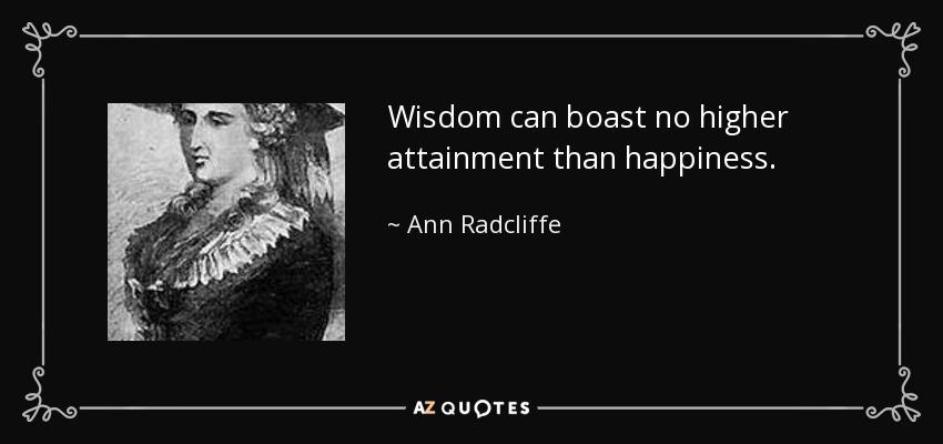 Wisdom can boast no higher attainment than happiness. - Ann Radcliffe