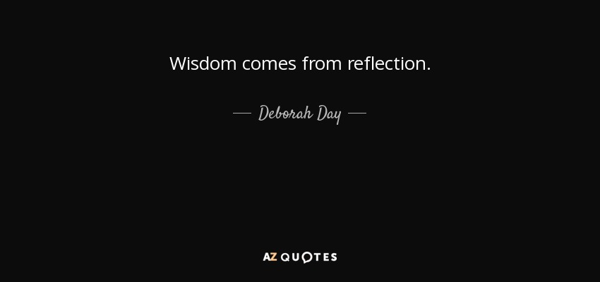 Wisdom comes from reflection. - Deborah Day