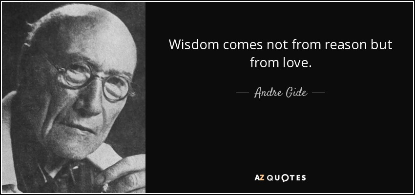 Wisdom comes not from reason but from love. - Andre Gide