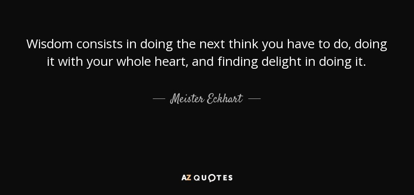 Wisdom consists in doing the next think you have to do, doing it with your whole heart, and finding delight in doing it. - Meister Eckhart