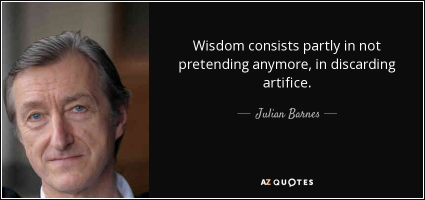 Wisdom consists partly in not pretending anymore, in discarding artifice. - Julian Barnes