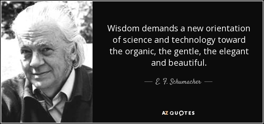Wisdom demands a new orientation of science and technology toward the organic, the gentle, the elegant and beautiful. - E. F. Schumacher