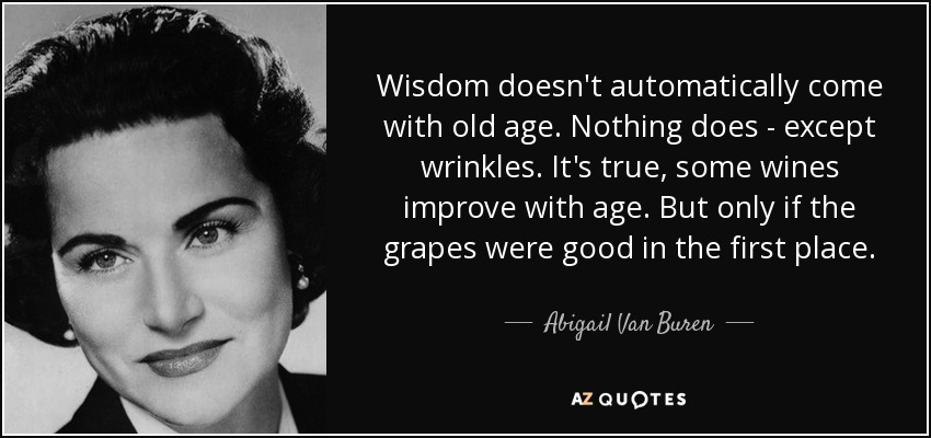 Wisdom doesn't automatically come with old age. Nothing does - except wrinkles. It's true, some wines improve with age. But only if the grapes were good in the first place. - Abigail Van Buren
