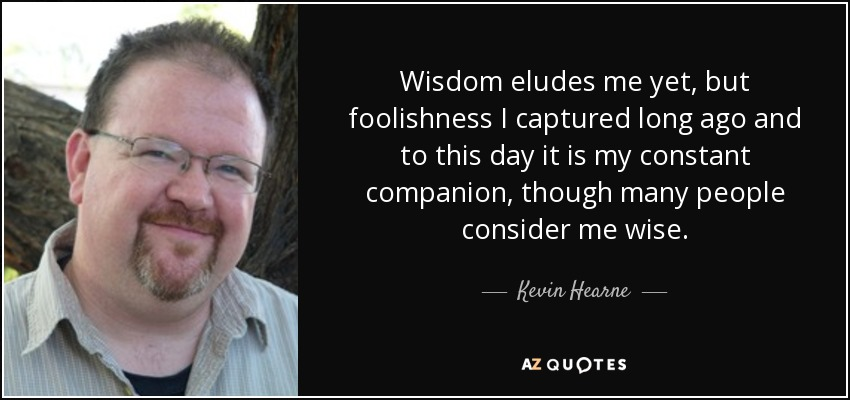 Wisdom eludes me yet, but foolishness I captured long ago and to this day it is my constant companion, though many people consider me wise. - Kevin Hearne