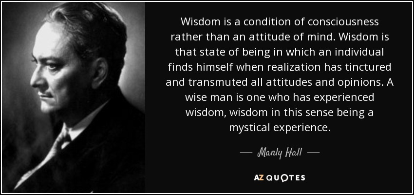 Wisdom is a condition of consciousness rather than an attitude of mind. Wisdom is that state of being in which an individual finds himself when realization has tinctured and transmuted all attitudes and opinions. A wise man is one who has experienced wisdom, wisdom in this sense being a mystical experience. - Manly Hall