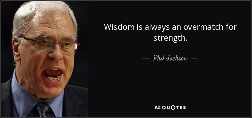 Wisdom is always an overmatch for strength. - Phil Jackson