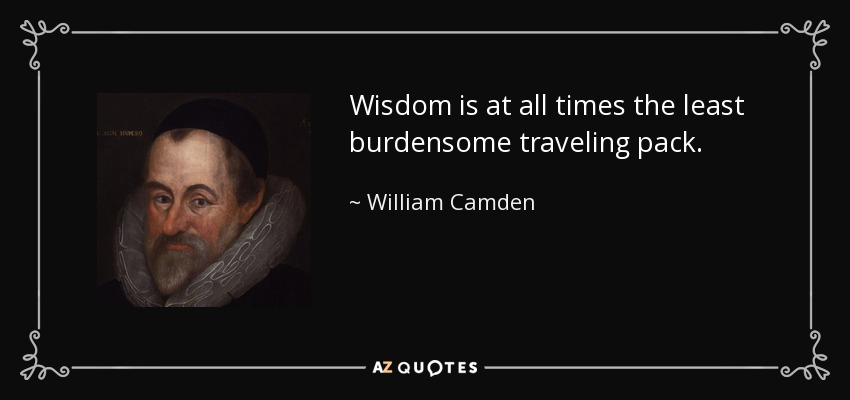 Wisdom is at all times the least burdensome traveling pack. - William Camden