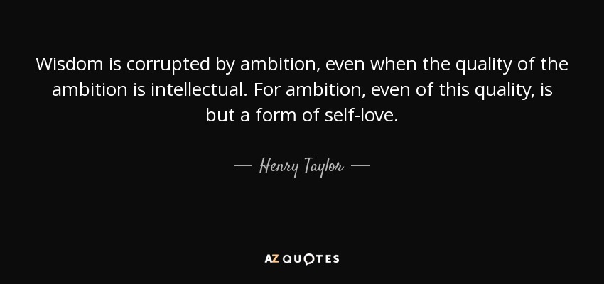 Wisdom is corrupted by ambition, even when the quality of the ambition is intellectual. For ambition, even of this quality, is but a form of self-love. - Henry Taylor
