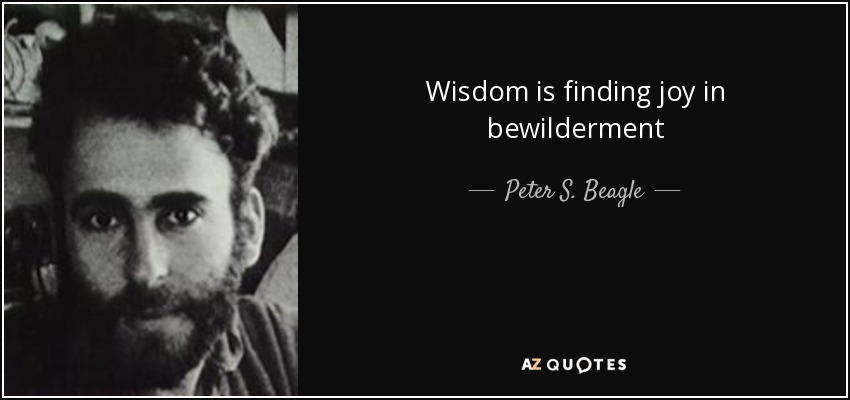 Wisdom is finding joy in bewilderment - Peter S. Beagle