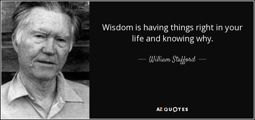 Wisdom is having things right in your life and knowing why. - William Stafford