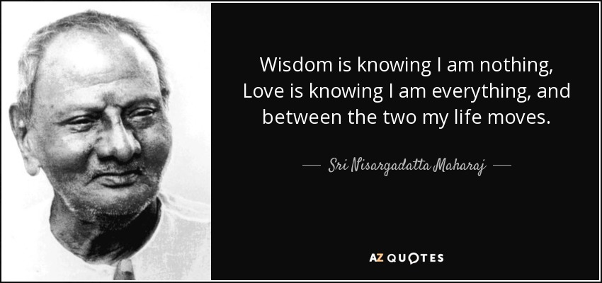 Wisdom is knowing I am nothing, Love is knowing I am everything, and between the two my life moves. - Sri Nisargadatta Maharaj