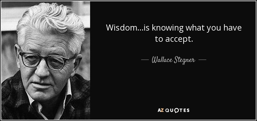 Wisdom. . .is knowing what you have to accept. - Wallace Stegner