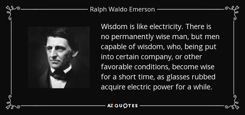 Wisdom is like electricity. There is no permanently wise man, but men capable of wisdom, who, being put into certain company, or other favorable conditions, become wise for a short time, as glasses rubbed acquire electric power for a while. - Ralph Waldo Emerson