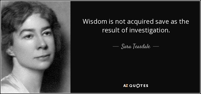 Wisdom is not acquired save as the result of investigation. - Sara Teasdale