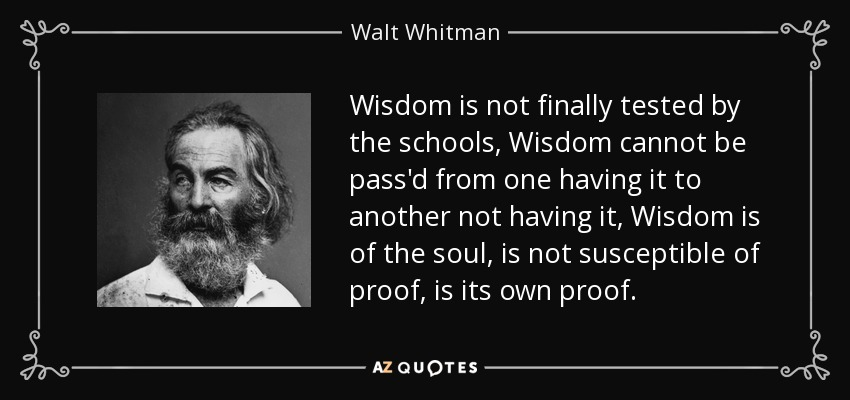 Wisdom is not finally tested by the schools, Wisdom cannot be pass'd from one having it to another not having it, Wisdom is of the soul, is not susceptible of proof, is its own proof. - Walt Whitman