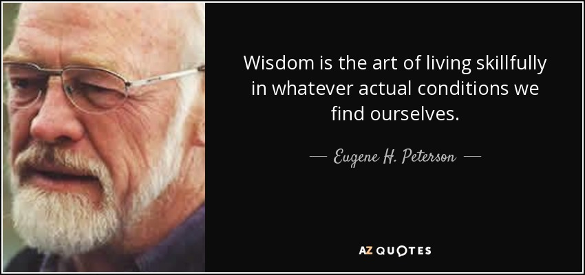 Wisdom is the art of living skillfully in whatever actual conditions we find ourselves. - Eugene H. Peterson
