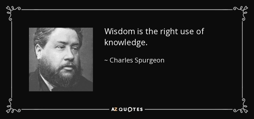 Wisdom is the right use of knowledge. - Charles Spurgeon